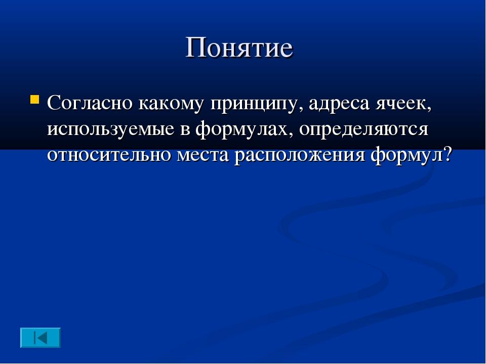 Понятие Согласно какому принципу, адреса ячеек, используемые в формулах, опре...