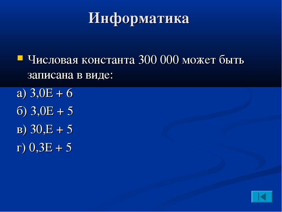 Информатика Числовая константа 300000 может быть записана в виде: а) 3,0Е +...