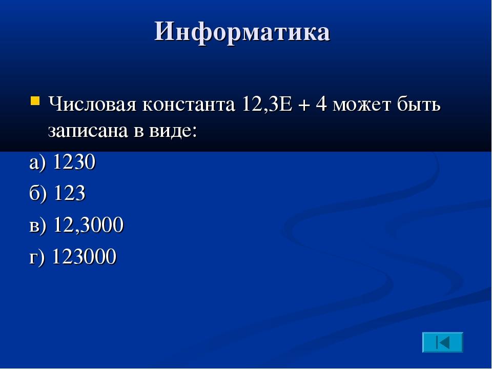 Информатика Числовая константа 12,3Е + 4 может быть записана в виде: а) 1230...