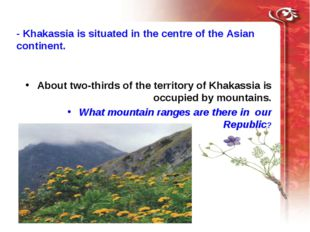 - Khakassia is situated in the centre of the Asian continent. About two-third