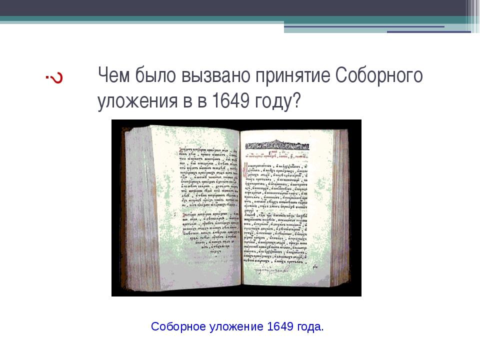 Чем было вызвано принятие Соборного уложения в в 1649 году? ? Соборное уложен...