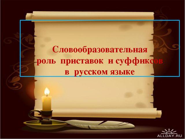 Словообразовательная роль приставок и суффиксов в русском языке
