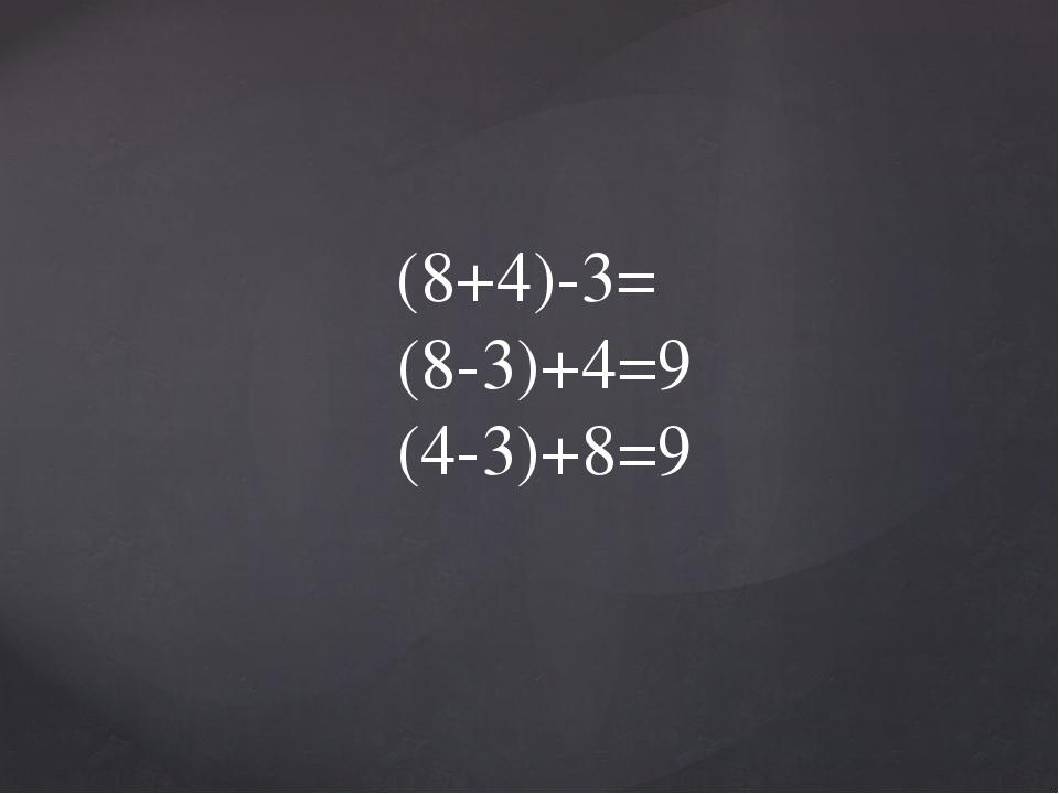 (8+4)-3= (8-3)+4=9 (4-3)+8=9