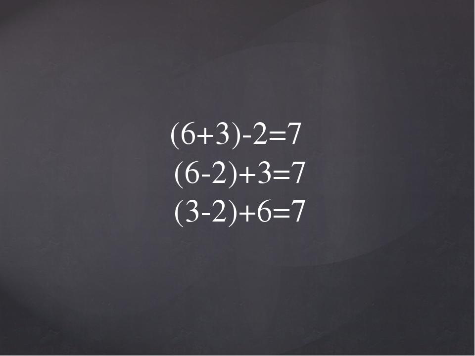 (6+3)-2=7 (6-2)+3=7 (3-2)+6=7