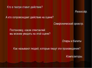 Кто в театре ставит действие? Режиссёр. А кто сопровождает действие на сцене?