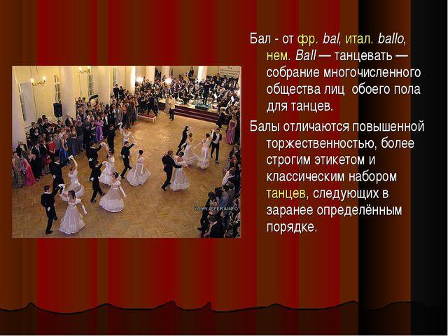 Бал - от фр.bal, итал. ballo, нем. Ball — танцевать — собрание многочисленно...
