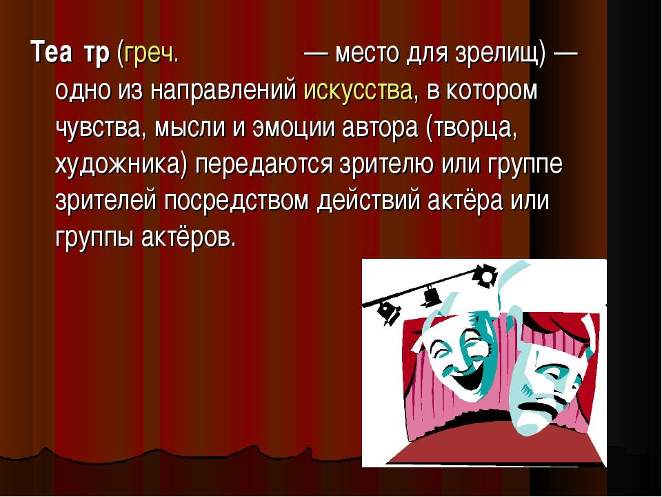 Теа́тр (греч. θέατρον— место для зрелищ) — одно из направлений искусства, в...
