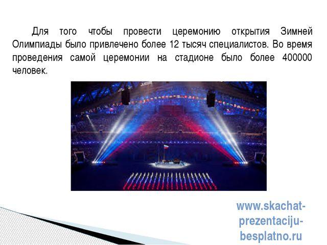 Для того чтобы провести церемонию открытия Зимней Олимпиады было привлечено б...