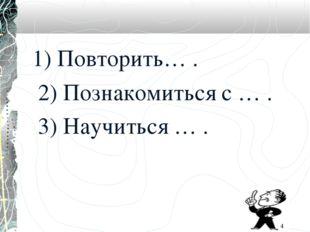 1) Повторить… . 2) Познакомиться с … . 3) Научиться … . *