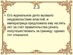 2.3 Его журнальное дело вызвало неудовольствие властей, и императрица предлож