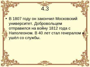 4.3 В 1807 году он закончил Московский университет. Добровольцем отправился н