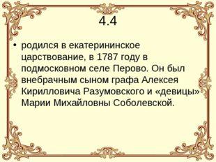 4.4 родился в екатерининское царствование, в 1787 году в подмосковном селе Пе