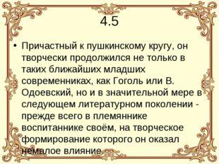 4.5 Причастный к пушкинскому кругу, он творчески продолжился не только в таки