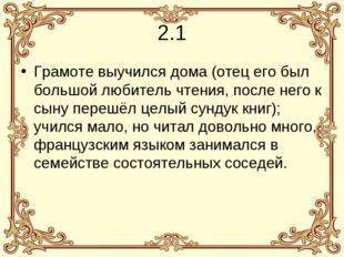 2.1 Грамоте выучилсядома(отец его был большой любитель чтения, после него к