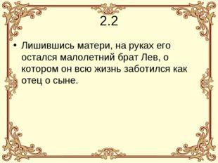 2.2 Лишившись матери, на руках его остался малолетний брат Лев, о котором он