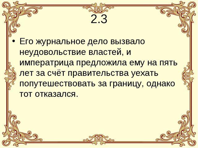2.3 Его журнальное дело вызвало неудовольствие властей, и императрица предлож...