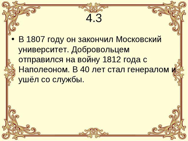 4.3 В 1807 году он закончил Московский университет. Добровольцем отправился н...