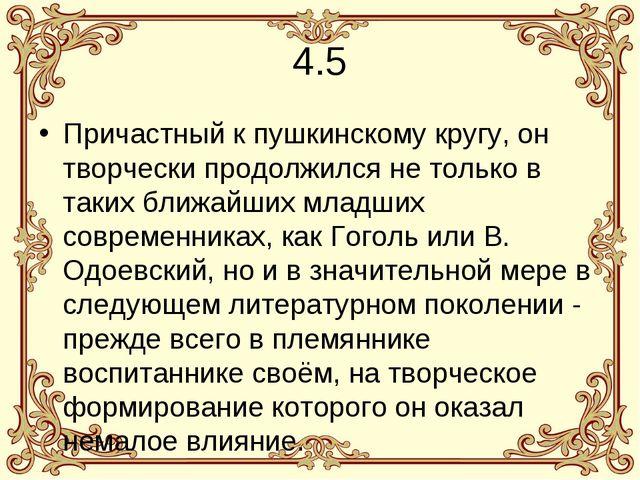 4.5 Причастный к пушкинскому кругу, он творчески продолжился не только в таки...