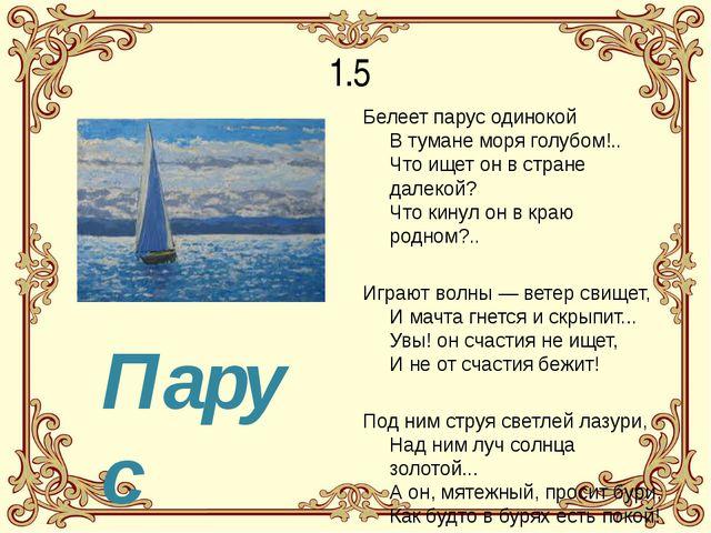 1.5 Белеет парус одинокой В тумане моря голубом!.. Что ищет он в стране далек...