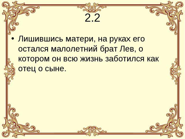 2.2 Лишившись матери, на руках его остался малолетний брат Лев, о котором он...