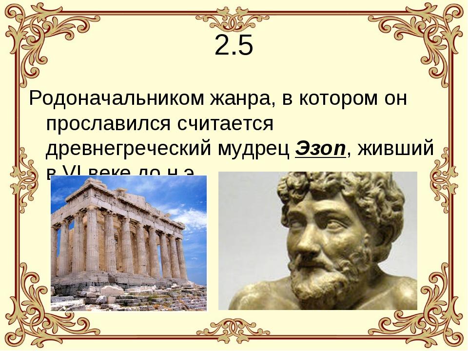 2.5 Родоначальником жанра, в котором он прославился считается древнегреческий...