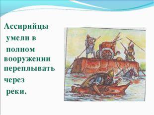 Ассирийцы умели в полном вооружении переплывать через реки.