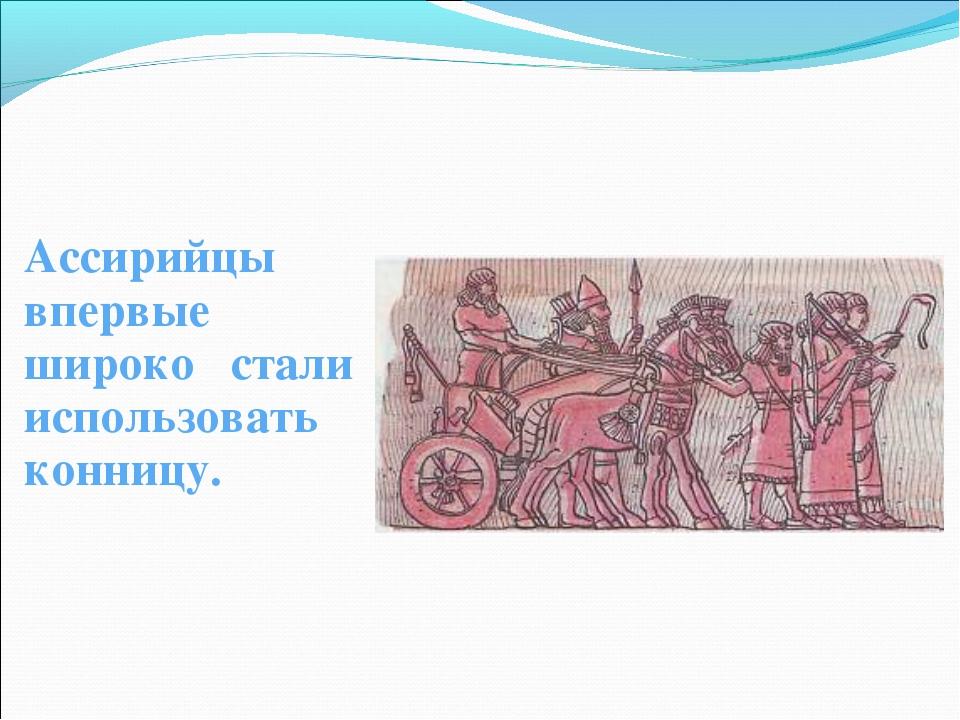 Ассирийцы впервые широко стали использовать конницу.