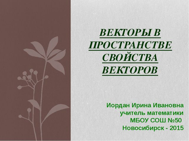 Иордан Ирина Ивановна учитель математики МБОУ СОШ №50 Новосибирск - 2015 ВЕКТ...