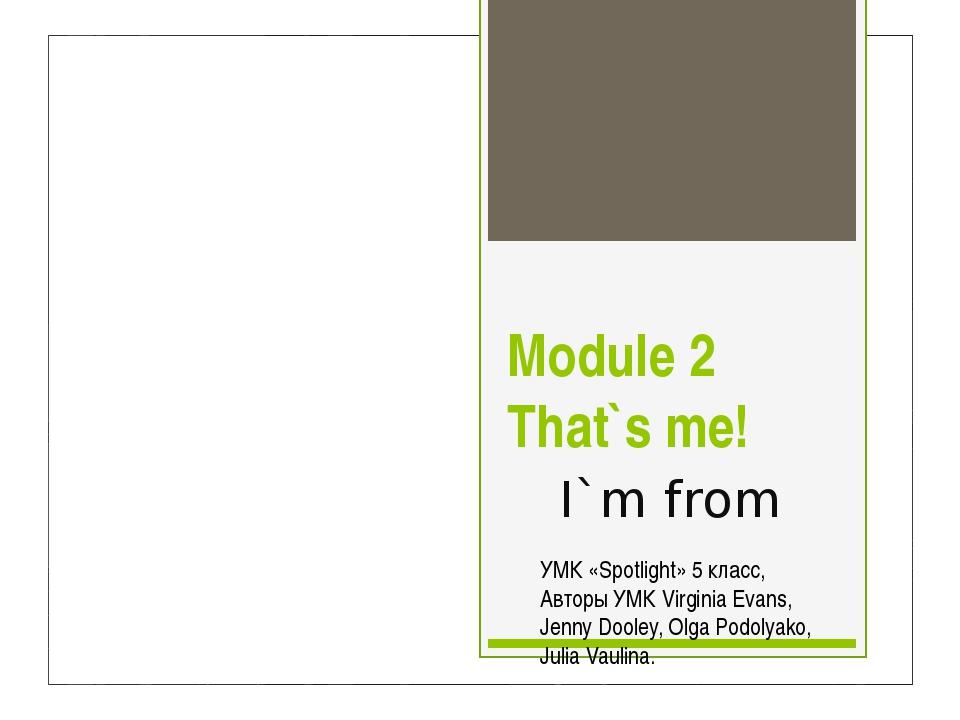 Module 2 That`s me! I`m from УМК «Spotlight» 5 класс, Авторы УМК Virginia Eva...