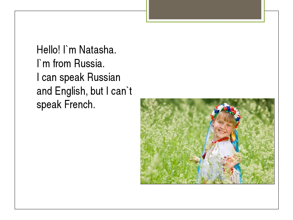 Hello! I`m Natasha. I`m from Russia. I can speak Russian and English, but I c...