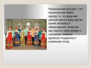 Национальная культура – это национальная память народа, то, что выделяет данн