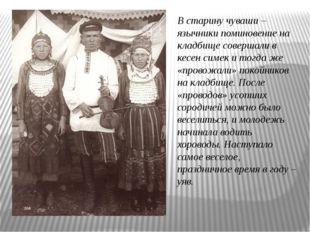 В старину чуваши – язычники поминовение на кладбище совершали в кесен симек и