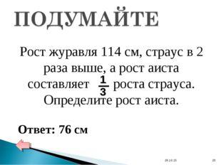 * * Рост журавля 114 см, страус в 2 раза выше, а рост аиста составляет роста