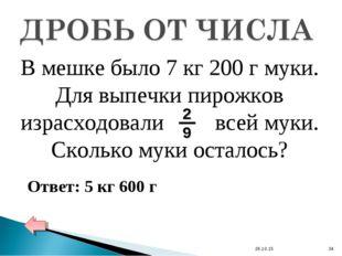 * * Ответ: 5 кг 600 г В мешке было 7 кг 200 г муки. Для выпечки пирожков изра