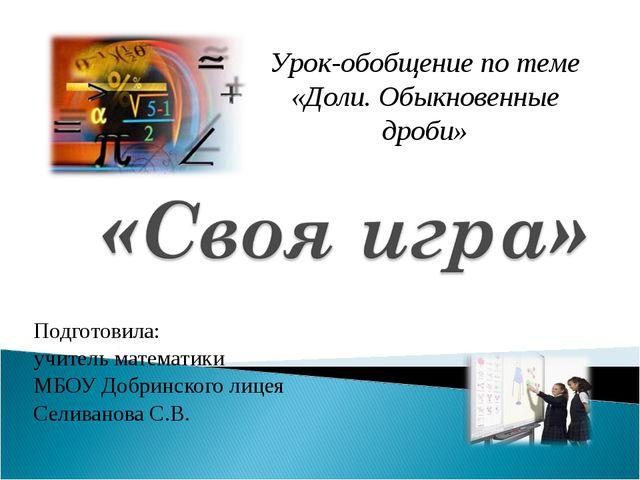 Подготовила: учитель математики МБОУ Добринского лицея Селиванова С.В. Урок-о...