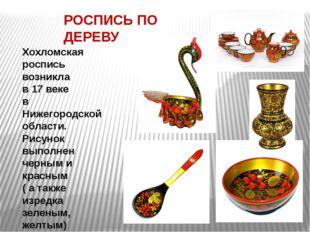 РОСПИСЬ ПО ДЕРЕВУ Хохломская роспись возникла в 17 веке в Нижегородской облас