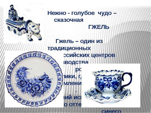Нежно - голубое чудо – сказочная ГЖЕЛЬ Гжель – один из традиционных российски...