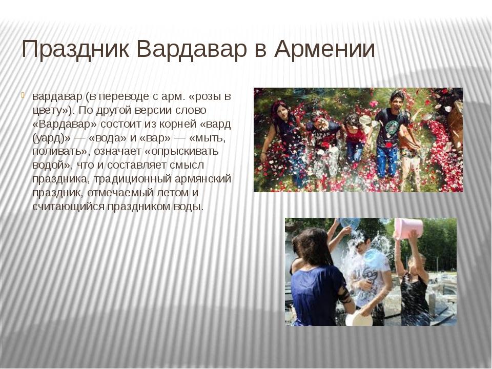 Праздник Вардавар в Армении вардавар (в переводе с арм. «розы в цвету»). По д...