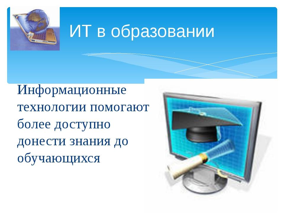 Информационные технологии помогают более доступно донести знания до обучающих...
