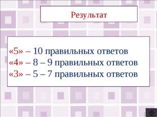 Результат «5» – 10 правильных ответов «4» – 8 – 9 правильных ответов «3» – 5