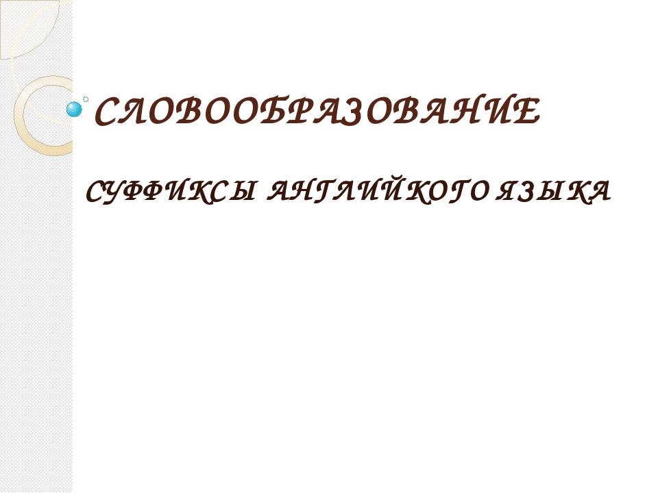 СЛОВООБРАЗОВАНИЕ СУФФИКСЫ АНГЛИЙКОГО ЯЗЫКА