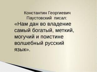 Константин Георгиевич Паустовский писал: «Нам дан во владение самый богатый,