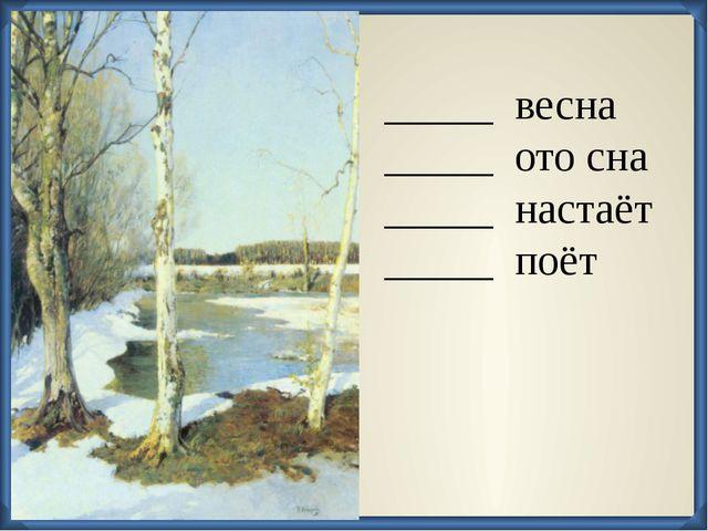_____ весна _____ ото сна _____ настаёт _____ поёт