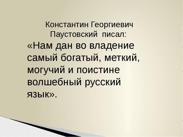 Константин Георгиевич Паустовский писал: «Нам дан во владение самый богатый,...