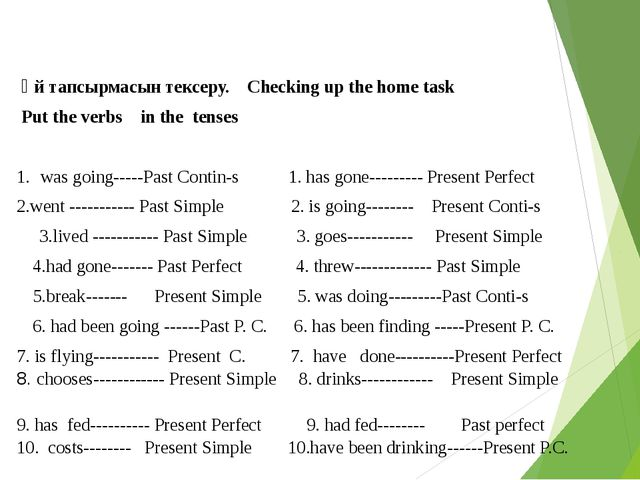 Үй тапсырмасын тексеру. Checking up the home task Put the verbs in the tense...