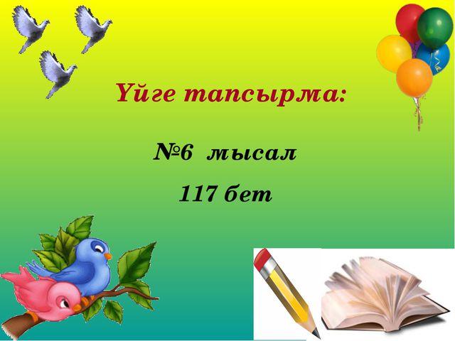 Үйге тапсырма: №6 мысал 117 бет