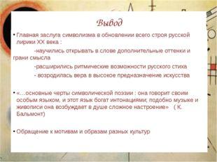 Вывод Главная заслуга символизма в обновлении всего строя русской лирики XX в