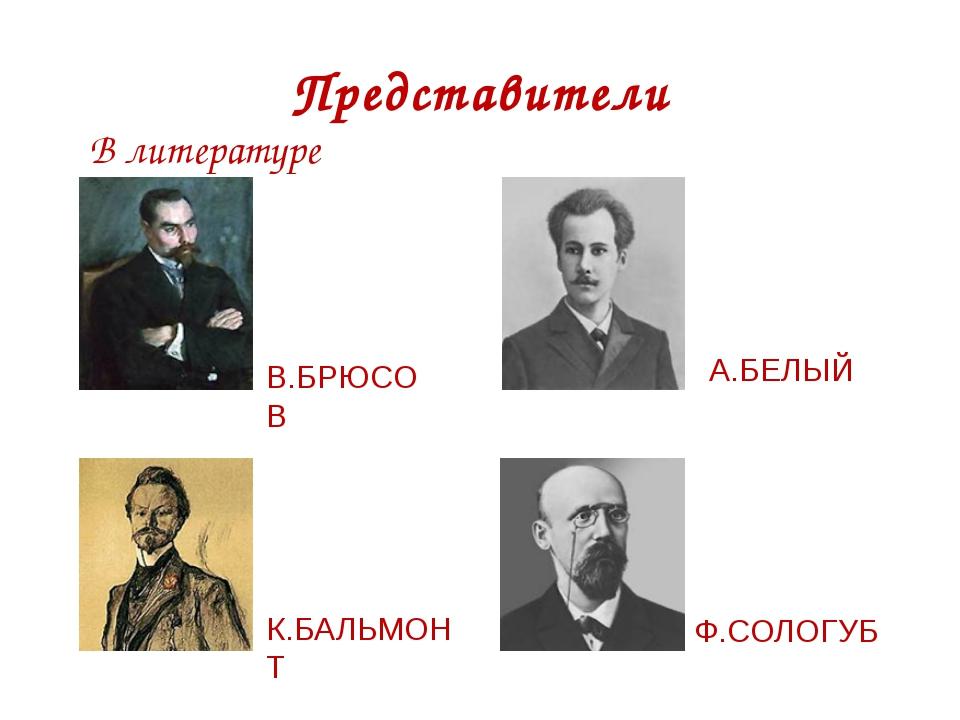 Представители В литературе В.БРЮСОВ А.БЕЛЫЙ К.БАЛЬМОНТ Ф.СОЛОГУБ