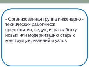 - Организованная группа инженерно - технических работников предприятия, ведущ