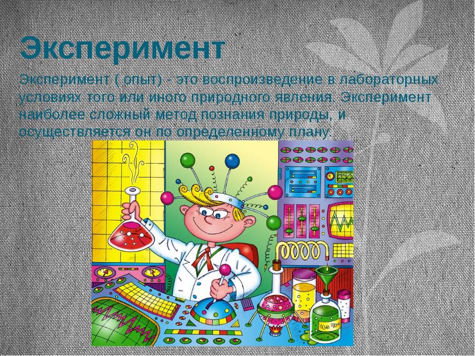 Эксперимент Эксперимент ( опыт) - это воспроизведение в лабораторных условиях...